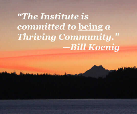 """The Institute is committed to being a Thriving Community."" - Bill Koenig"